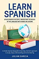 Learn Spanish: Speak Spanish in 30 Days, Understand the Basics of the Language With Hands-on Lessons. a Simple Step-by-Step Guide to Learning. a Proven Approach to Study, Enjoy Understanding and Remembering