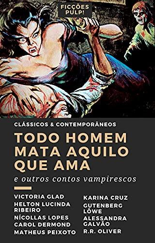Todo homem mata aquilo que ama e outros contos vampirescos   Clássicos & Contemporâneos n° 4   Ficções Pulp!