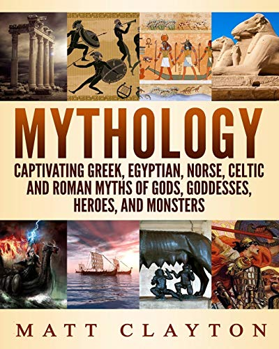 Mythology: Captivating Greek, Egyptian, Norse, Celtic and Roman Myths of Gods, Goddesses, Heroes, and Monsters
