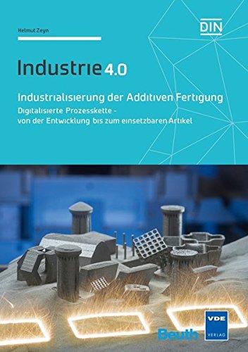 Industrialisierung der Additiven Fertigung: Digitalisierte Prozesskette - von der Entwicklung bis zum einsetzbaren Artikel Industrie 4.0 (Beuth Innovation)