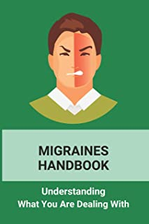 Migraines Handbook: Understanding What You Are Dealing With: Migraine Treatments At Home