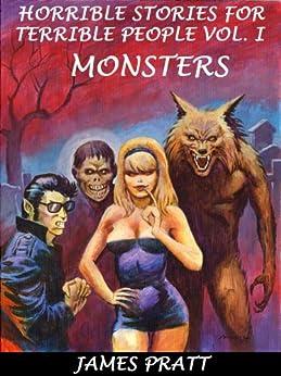 Horrible Stories for Terrible People Vol. I - Monsters by [James Pratt]