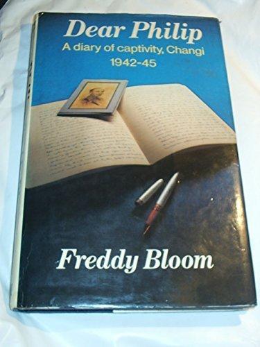 Dear Philip: A Diary of Captivity - Changi, 1942-45 by Freddy Bloom (1980-10-01)