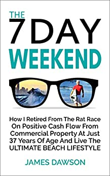The 7 Day Weekend: How I Retired From The Rat Race On Positive Cash Flow From Commercial Property At Just 37 Years Of Age And Live The Ultimate Beach Lifestyle by [James Dawson]