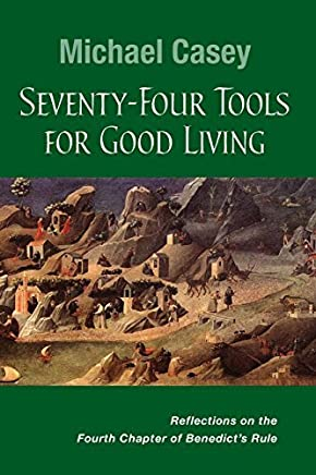 Seventy-Four Tools for Good Living: Reflections on the Fourth Chapter of Benedicts Rule by Michael Casey OCSO(2014-05-07)