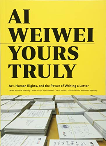 Ai Weiwei Yours Truly: Art, Human Rights, and the Power of Writing a Letter