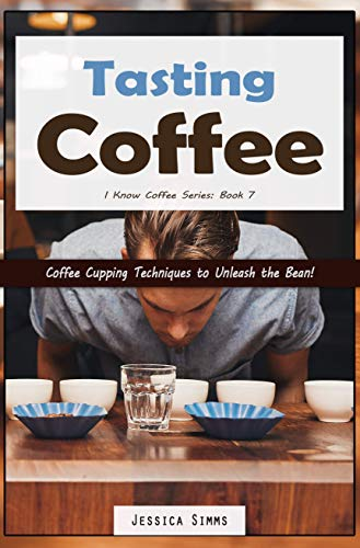 Tasting Coffee: Coffee Cupping Techniques to Unleash the Bean! (I Know Coffee Book 7) (English Edition)