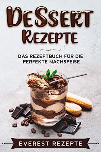Dessert Rezepte: Das Rezeptbuch für die perfekte Nachspeise: ♦ Die beliebtesten und erfolgreichsten Süßspeisen ♦ Dessert im Glas, Törtchen oder Kekse.