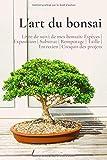 L'art du bonsai: Livre de suivi de mes bonsais: Espèces | Exposition | Substrat | Rempotage |...