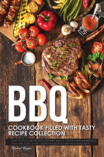 BBQ Cookbook Filled with Tasty Recipe Collection: Easy to Follow Recipes for BBQ Meals, Sauces and Marinades that are sure to be Crowd Pleaser at Any Backyard BBQ! (English Edition)
