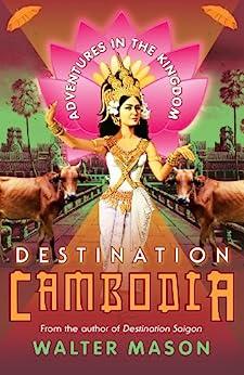 Destination Cambodia: Adventures in the Kingdom by [Walter Mason]