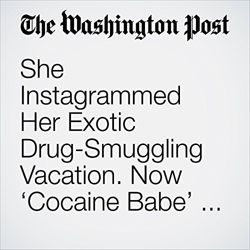She Instagrammed Her Exotic Drug-Smuggling Vacation. Now 'Cocaine Babe' Is Going to Prison. copertina