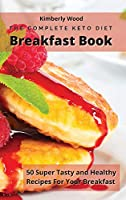 The Complete Keto Diet Breakfast Cookbook: 50 super tasty and healthy recipes for your breakfast