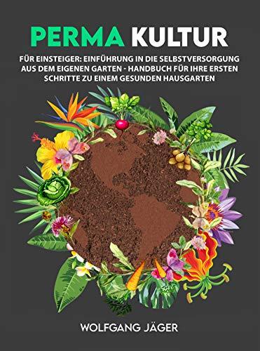 Permakultur für Einsteiger: Einführung in die Selbstversorgung aus dem eigenen Garten - Handbuch für ihre ersten Schritte zu einem gesunden Hausgarten