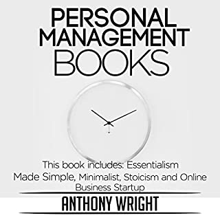 Personal Management Books     This Book Includes: Essentialism Made Simple, Minimalist, Stoicism and Online Business Startup (Blissful Living)              By:                                                                                                                                 Anthony Wright                               Narrated by:                                                                                                                                 Bob D                      Length: 3 hrs and 44 mins     6 ratings     Overall 5.0