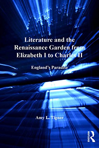 Literature and the Renaissance Garden from Elizabeth I to Charles II: England's Paradise (Literary and Scientific Cultures of Early Modernity)