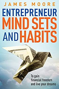 Entrepreneur Mindsets and Habits: To Gain Financial Freedom and Live Your Dreams (Business, Money, Power, Mindset, Elon musk, Self help, Financial Freedom Book Book 3) by [James Moore]
