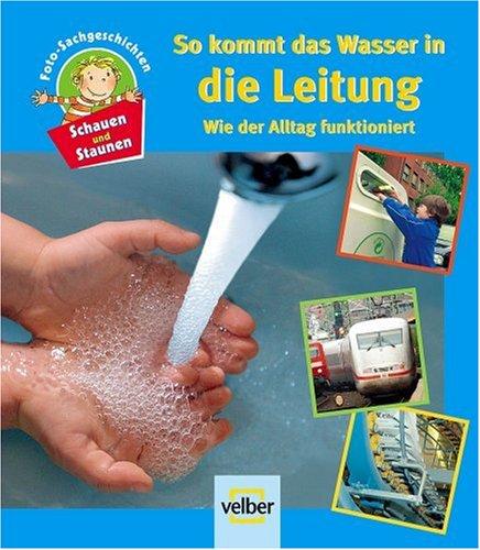 Schauen und staunen, Bd. 6: So kommt das Wasser in die Leitung. Wie der Alltag funktioniert. Foto-Sachgeschichten