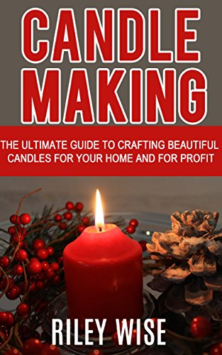 Candle Making: The Ultimate Guide to Crafting Beautiful Candles for Your Home and for Profit (Crafts, Hobbies, Interior Design, Decorating)