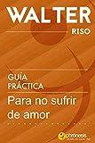 Guía práctica para no sufrir de amor - Walter Riso: 39 Reflexiones y vivencias que te permitirán des...