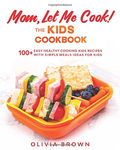 Mom, Let Me Cook! The Kids Cookbook: 100+ Easy Healthy Cooking Kids Recipes with Simple Meals Ideas for Kids