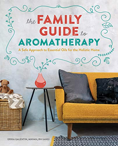 The Family Guide to Aromatherapy: A Safe Approach to Essential Oils for a Holistic Home