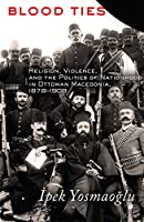 Blood Ties: Religion, Violence, and the Politics of Nationhood in Ottoman Macedonia, 1878-1908