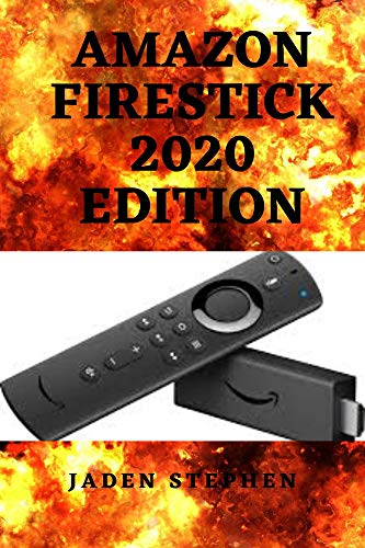 AMAZON FIRESTICK 2020 EDITION: AN UP TO DATE STEP BY STEP GUIDE TO SETTING UP THE AMAZON TV FIRESTICK AND UNFOLDING ITS TRICKS AND FEATURES (English Edition)