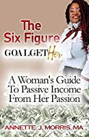 The Six Figure Goal GetHER: A Woman's Guide to Passive Income From Their Passion