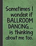 I Wonder If Ballroom Dancing Is Thinking About Me: Journal For Dancer - Best Funny Notebook - Rumba Cha Cha Foxtrot Waltz Swing Dancing Gift For Dance ... Woman, Man, Girl, Guy - Green Cover 8.5'x11'