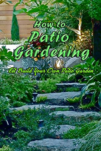 How to Patio Gardening: Let Build Your Own Patio Garden: Patio Gardening Guide