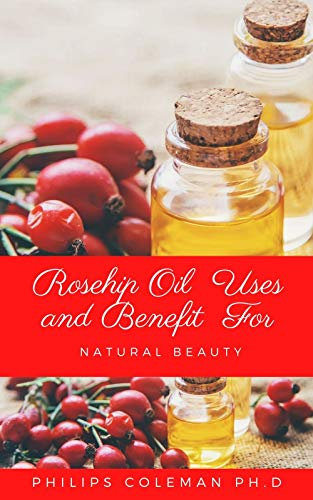 ROSEHIP OIL USES AND BENEFIT FOR NATURAL BEAUTY (English Edition)