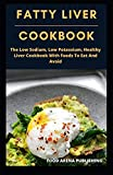 FATTY LIVER COOKBOOK: The Low Sodium, Low Potassium, Healthy Liver Cookbook With Foods To Eat And Avoid
