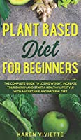 Plant Based Diet For Beginners: The Complete Guide to Losing Weight, Increase Your Energy and Start a Healthy Lifestyle with a Vegetable and Natural Diet