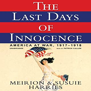 The Last Days of Innocence     America at War, 1917-1918              By:                                                                                                                                 Meirion Harries,                                                                                        Susie Harries                               Narrated by:                                                                                                                                 Patrick Cullen                      Length: 18 hrs and 39 mins     16 ratings     Overall 3.9
