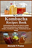 Kombucha Recipes Book: Instructional manual on how to make flavored kombucha, kombucha flavor recipes, kombucha scoby, fermented tea at home