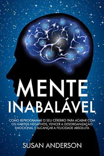 Mente Inabalável: Como Reprogramar O Seu Cérebro Para Acabar Com Os Hábitos Negativos, Vencer A Desorganização Emocional E Alcançar A Felicidade Absoluta