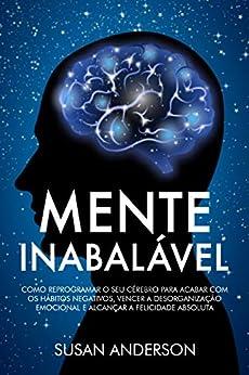 Mente Inabalável: Como Reprogramar O Seu Cérebro Para Acabar Com Os Hábitos Negativos, Vencer A Desorganização Emocional E Alcançar A Felicidade Absoluta por [Susan Anderson]