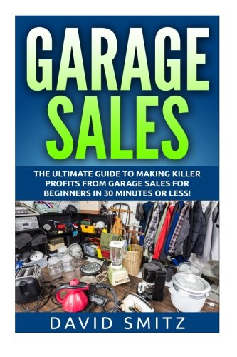 Garage Sales: The Ultimate Beginner's Guide to Making Killer Profits from Garage Sales in 30 Minutes or Less!