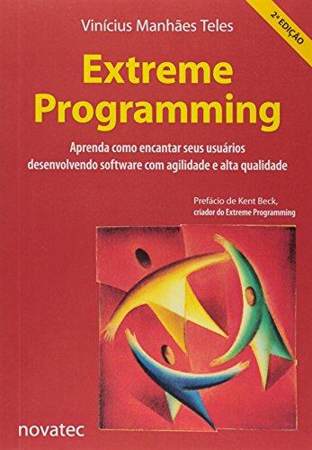 Extreme Programming: Aprenda Como Encantar Seus Usuários Desenvolvendo Software com Agilidade e Alta Qualidade