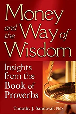 Money and the Way of Wisdom: Insights from the Book of Proverbs by Timothy J. Sandoval PhD (2008-09-15)