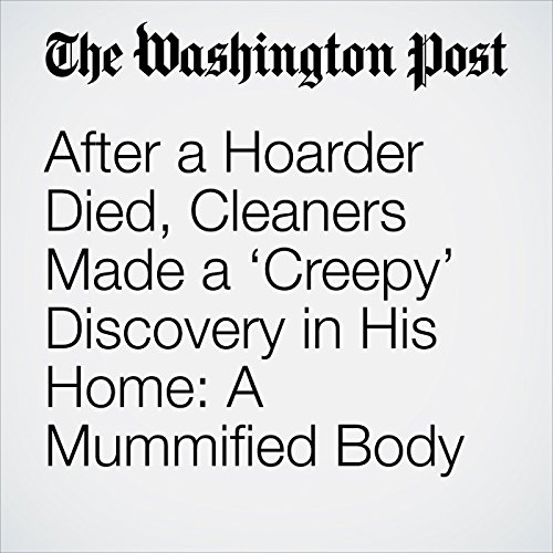 After a Hoarder Died, Cleaners Made a 'Creepy' Discovery in His Home: A Mummified Body copertina