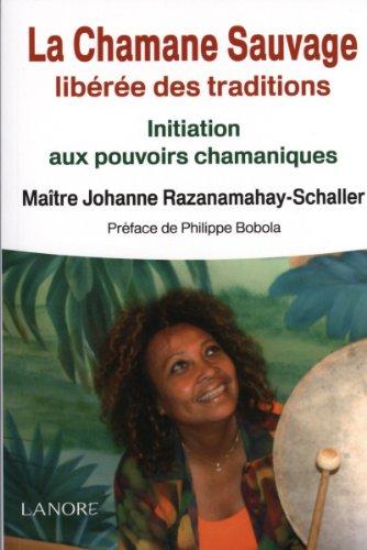 La Chamane Sauvage libérée des traditions : Initiation aux pouvoirs chamaniques