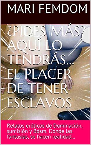 ¿PIDES MÁS? AQUÍ LO TENDRÁS... EL PLACER DE TENER ESCLAVOS: Relatos eróticos de Dominación, sumisión y Bdsm. Donde las fantasías, se hacen realidad...