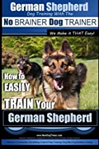 German Shepherd Dog Training with the No BRAINER Dog TRAINER ~ We Make it THAT Easy! |: How To EASILY TRAIN Your German Shepherd