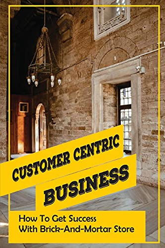 Customer Centric Business: How To Get Success With Brick-And-Mortar Store: How To Start A Retail Shop