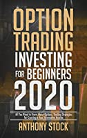 Option Trading Investing for Beginners 2020: All You Need to Know About Options, Trading Strategies for Creating a Real Alternative Income
