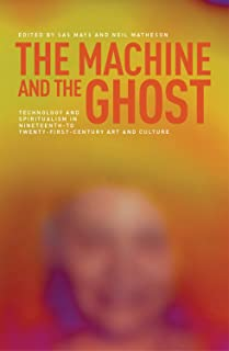 The machine and the ghost: Technology and spiritualism in nineteenth- to twenty-first-century art and culture