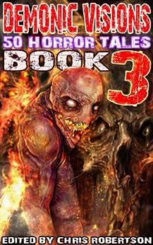 Demonic Visions 50 Horror Tales Book 3 by [Adam Millard, A.R. Wise, Patrick Freivald, Robert Friedrich, K. Trap Jones, Rob Smales, Raymond Gates, Grant Cross, Chris Robertson]
