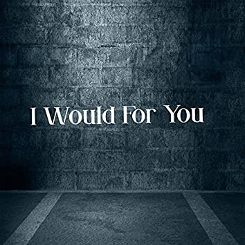 I Would for You